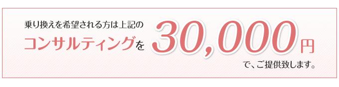 乗り換えを希望される方は上記のコンサルティングを30,000円で、ご提供致します。